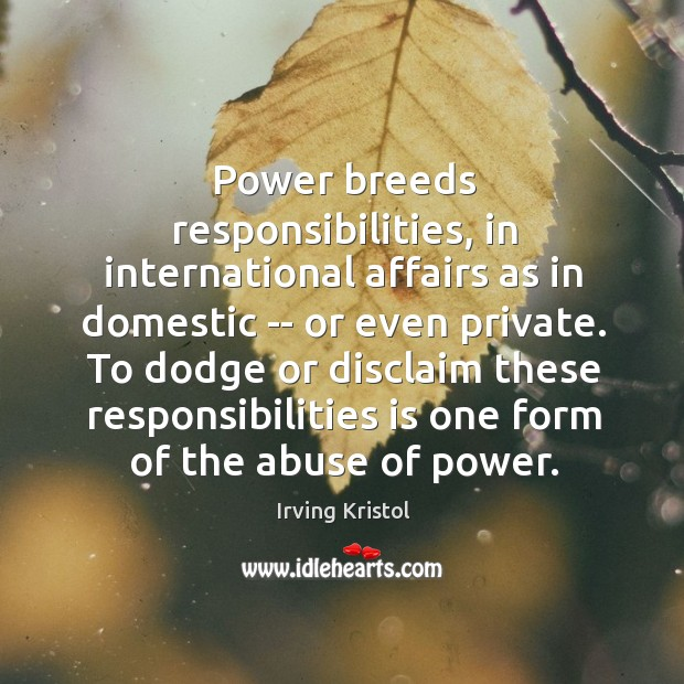 Power breeds responsibilities, in international affairs as in domestic — or even Irving Kristol Picture Quote