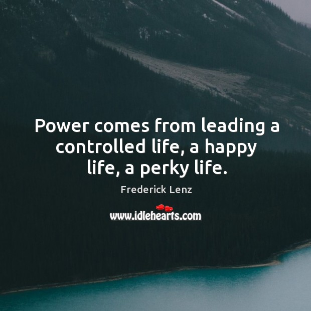 Power comes from leading a controlled life, a happy life, a perky life. Image