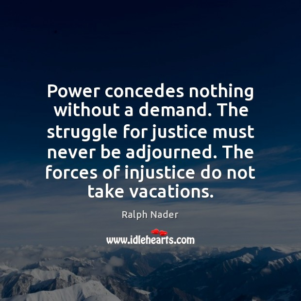 Power concedes nothing without a demand. The struggle for justice must never Ralph Nader Picture Quote