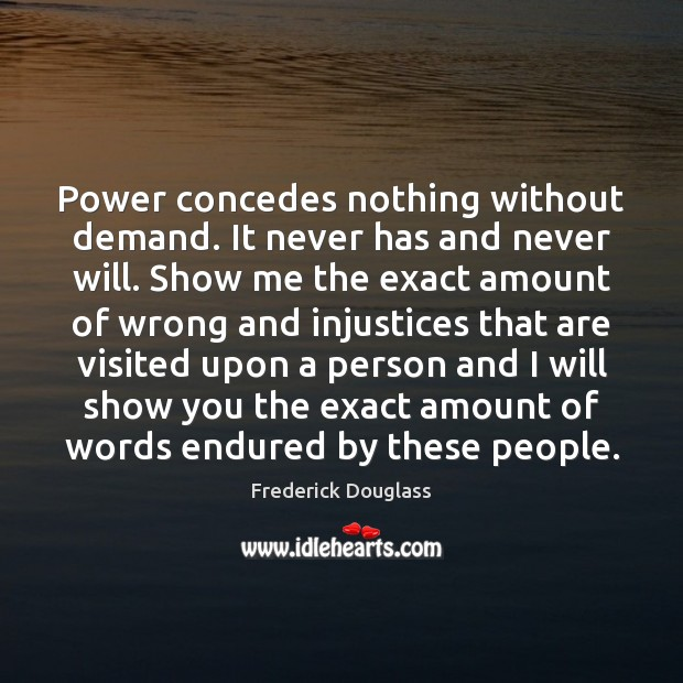 Power concedes nothing without demand. It never has and never will. Show Image