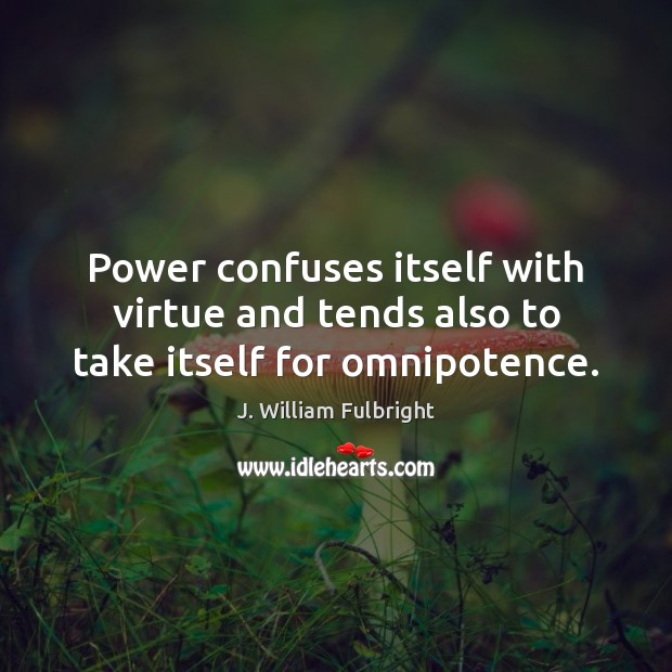 Power confuses itself with virtue and tends also to take itself for omnipotence. J. William Fulbright Picture Quote