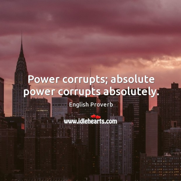 power corrupts and absolute power corrupts This saying (often overrated as an axiom), is attributed to lord john dalberg-acton, 1st baron of acton (1834-1902) this historian, writer, and moralist did not.