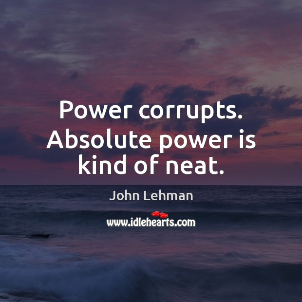 Image, Power corrupts. Absolute power is kind of neat.