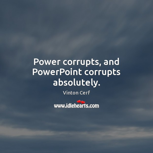 Power corrupts, and PowerPoint corrupts absolutely. Image