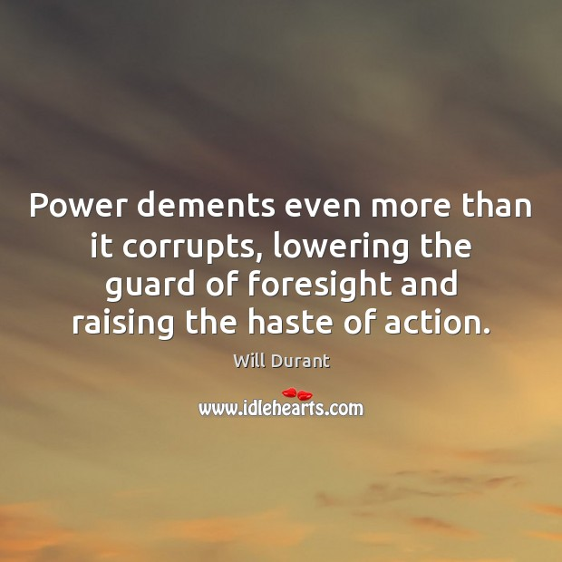 Power dements even more than it corrupts, lowering the guard of foresight Will Durant Picture Quote