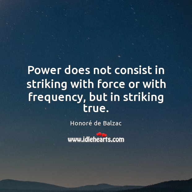 Power does not consist in striking with force or with frequency, but in striking true. Image