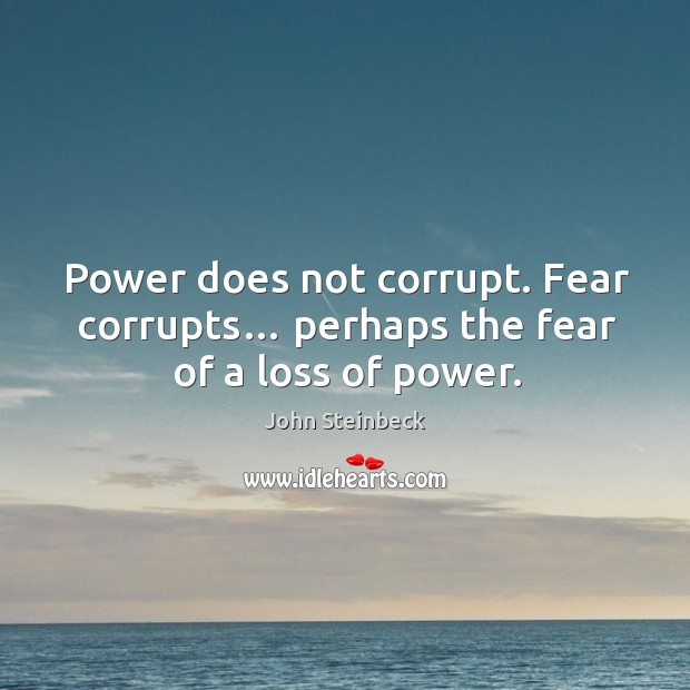 Power does not corrupt. Fear corrupts… perhaps the fear of a loss of power. Image