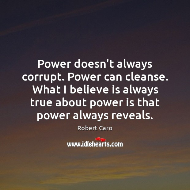 Power doesn't always corrupt. Power can cleanse. What I believe is always Image