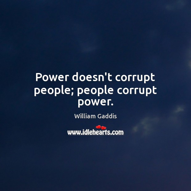 Power doesn't corrupt people; people corrupt power. Image