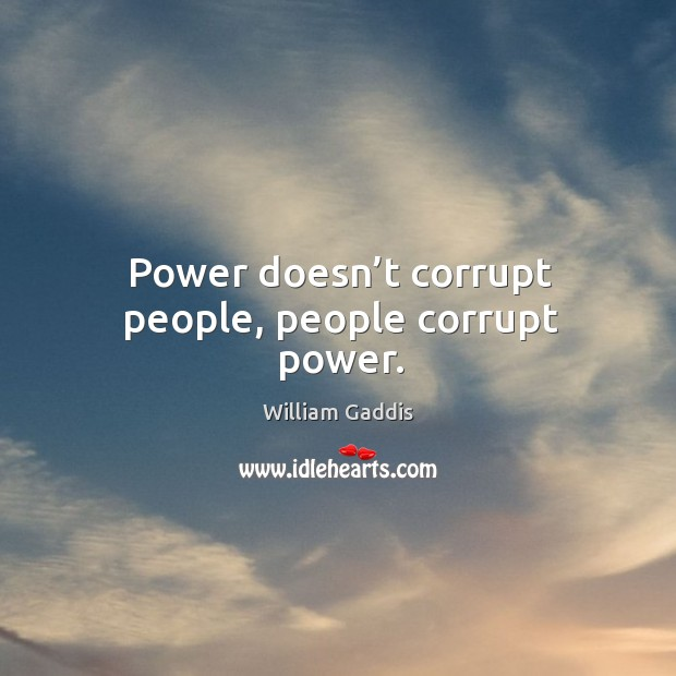 power corrupts people essay Apower corrupts all essay throughout our life, a normal person's life, we will have someone who we follow or look up to those types of people could either be your.