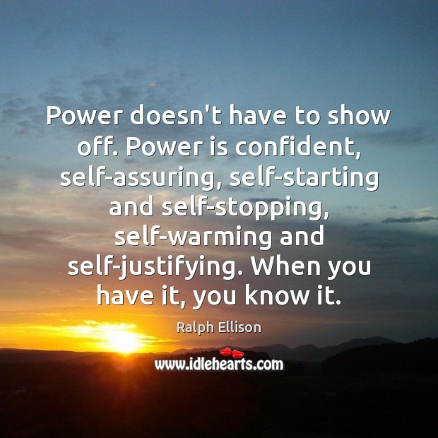 Power doesn't have to show off. Power is confident, self-assuring, self-starting and Ralph Ellison Picture Quote