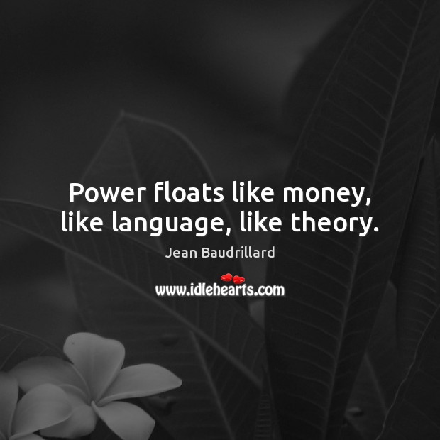 Power floats like money, like language, like theory. Jean Baudrillard Picture Quote
