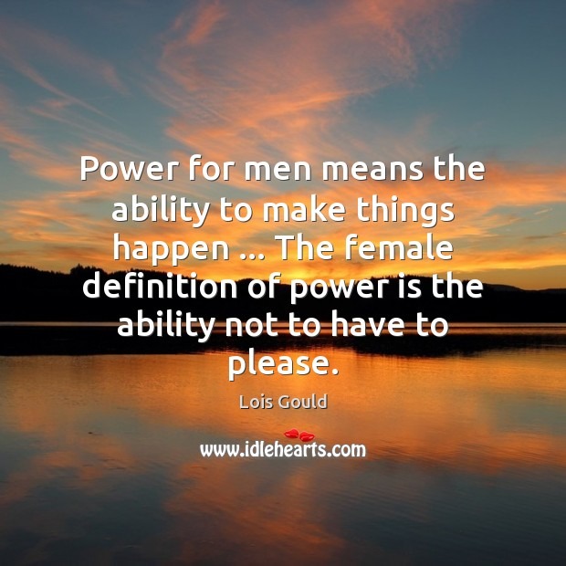 Power for men means the ability to make things happen … The female Lois Gould Picture Quote