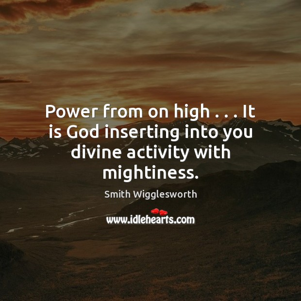 Power from on high . . . It is God inserting into you divine activity with mightiness. Smith Wigglesworth Picture Quote