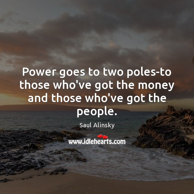 Power goes to two poles-to those who've got the money and those who've got the people. Saul Alinsky Picture Quote