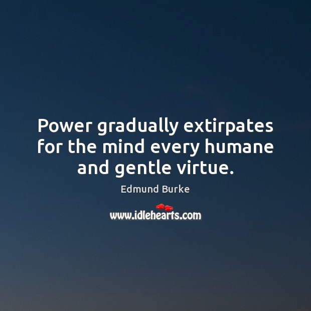 Image, Power gradually extirpates for the mind every humane and gentle virtue.