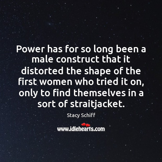 Power has for so long been a male construct that it distorted Stacy Schiff Picture Quote