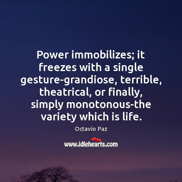 Power immobilizes; it freezes with a single gesture-grandiose, terrible, theatrical, or finally, Octavio Paz Picture Quote