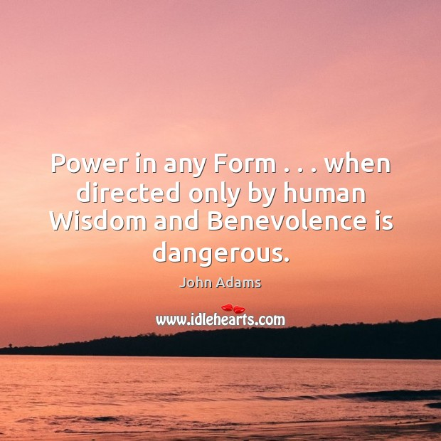Power in any Form . . . when directed only by human Wisdom and Benevolence is dangerous. John Adams Picture Quote