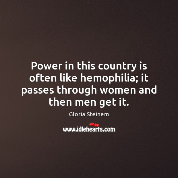 Power in this country is often like hemophilia; it passes through women Gloria Steinem Picture Quote