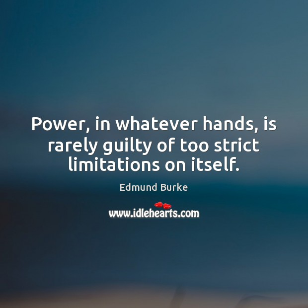 Image, Power, in whatever hands, is rarely guilty of too strict limitations on itself.