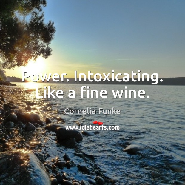 Cornelia Funke Picture Quote image saying: Power. Intoxicating. Like a fine wine.