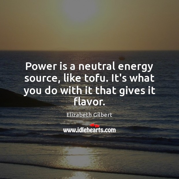 Image, Power is a neutral energy source, like tofu. It's what you do