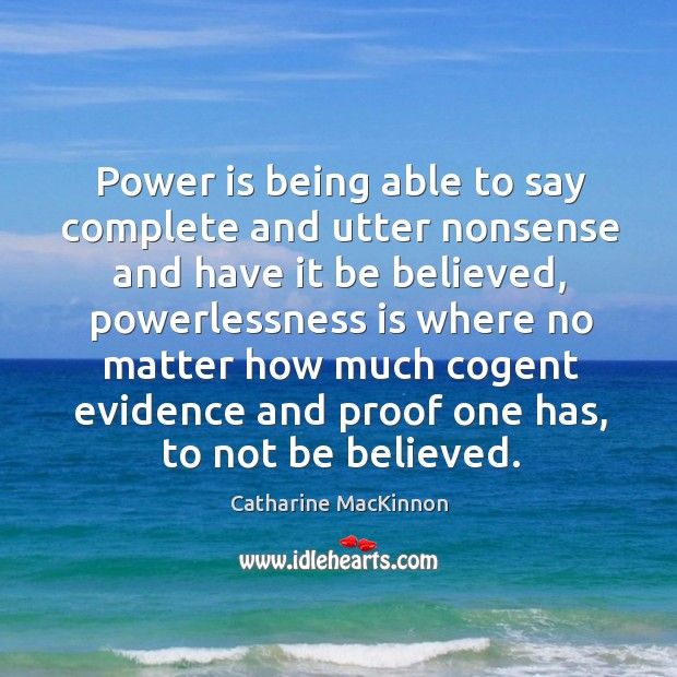 Power is being able to say complete and utter nonsense and have Catharine MacKinnon Picture Quote