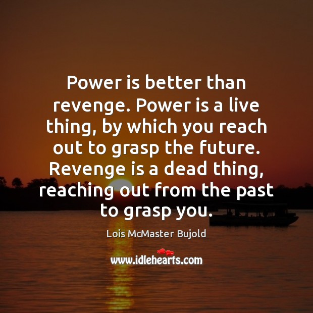 Power is better than revenge. Power is a live thing, by which Revenge Quotes Image