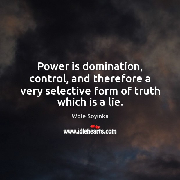 Power is domination, control, and therefore a very selective form of truth which is a lie. Wole Soyinka Picture Quote