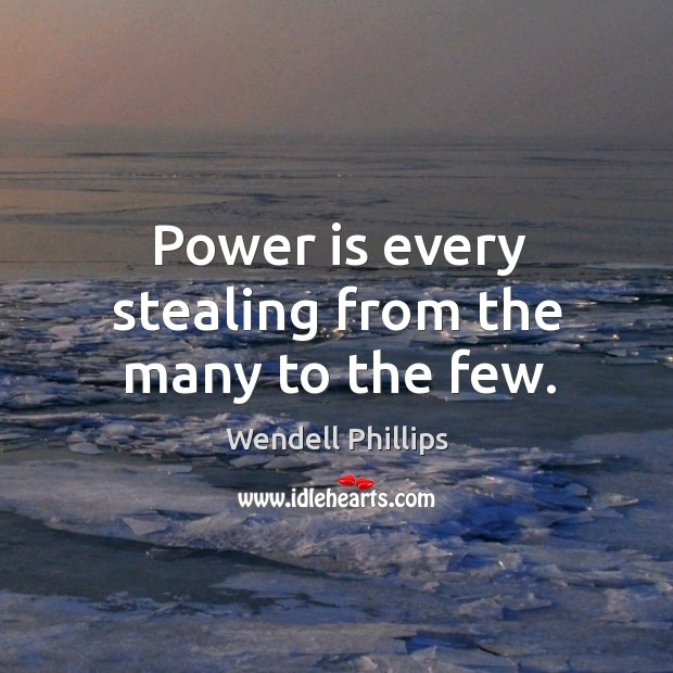 Image, Power is every stealing from the many to the few.