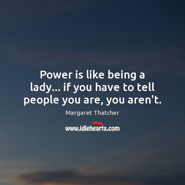 Power is like being a lady… if you have to tell people you are, you aren't. Image