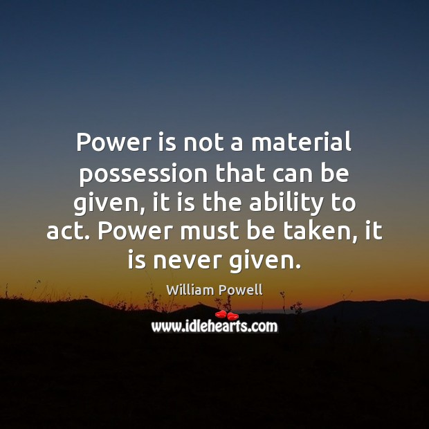 Power is not a material possession that can be given, it is William Powell Picture Quote
