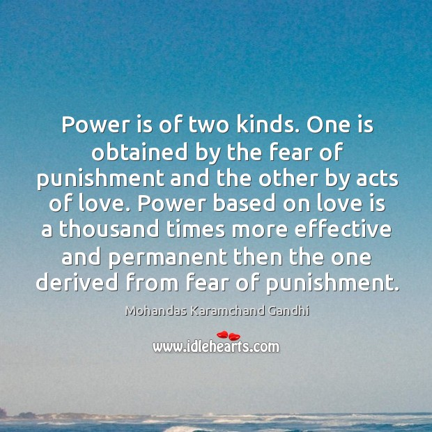 Power is of two kinds. One is obtained by the fear of punishment and the other by acts of love. Image
