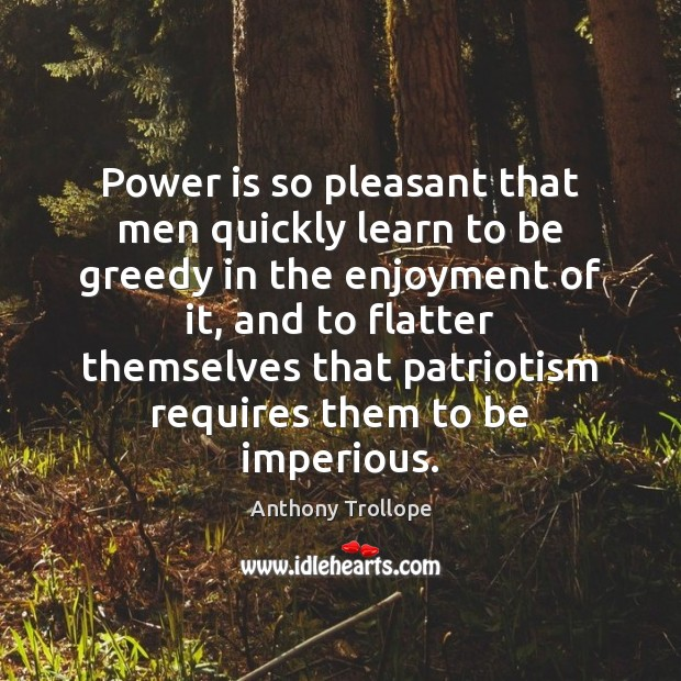 Power is so pleasant that men quickly learn to be greedy in Anthony Trollope Picture Quote
