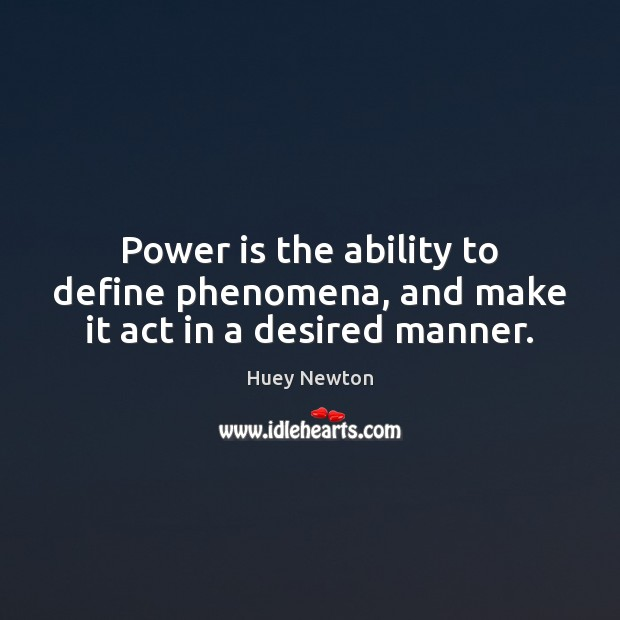 Power is the ability to define phenomena, and make it act in a desired manner. Image