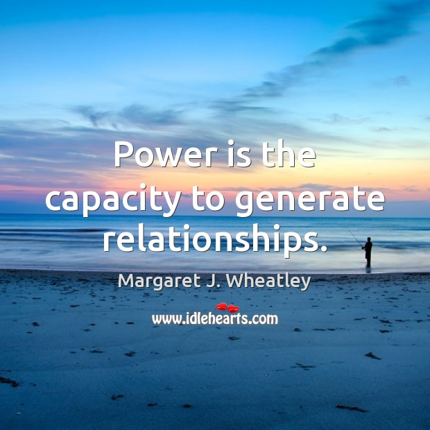 Power is the capacity to generate relationships. Margaret J. Wheatley Picture Quote