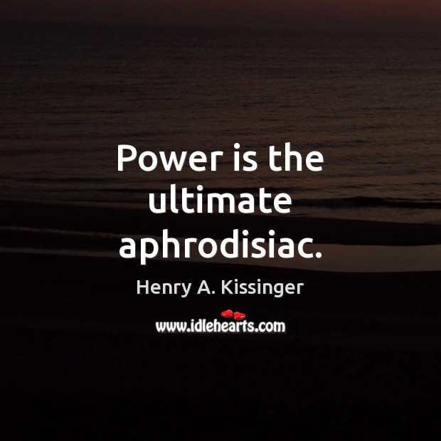 Image, Power is the ultimate aphrodisiac.