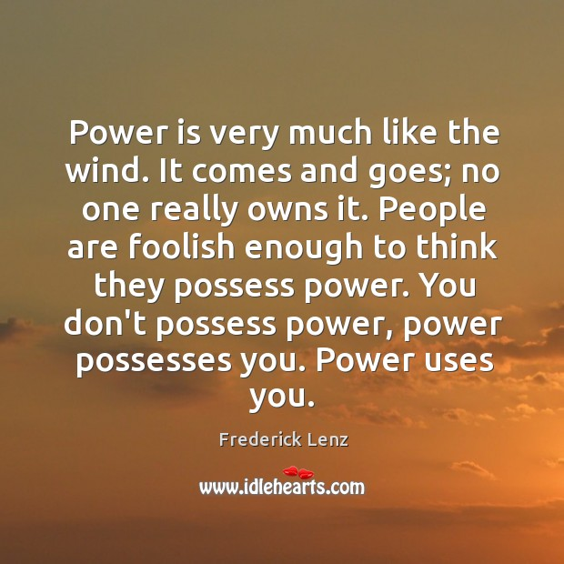 Power is very much like the wind. It comes and goes; no Image