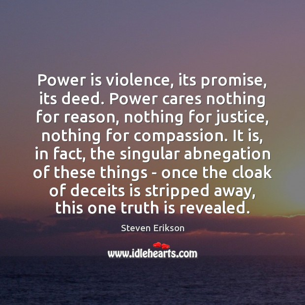 Power is violence, its promise, its deed. Power cares nothing for reason, Steven Erikson Picture Quote