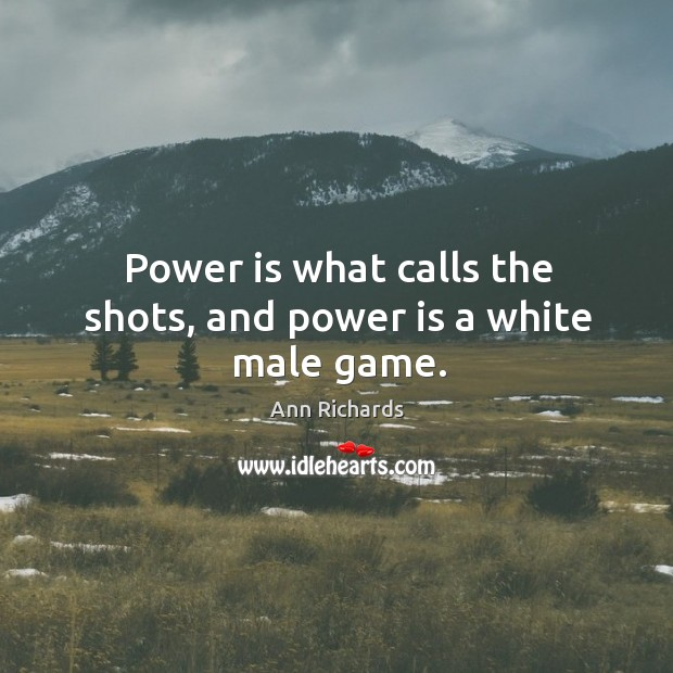 Image, Power is what calls the shots, and power is a white male game.