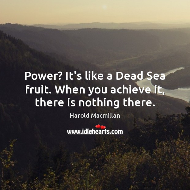 Image, Power? It's like a Dead Sea fruit. When you achieve it, there is nothing there.