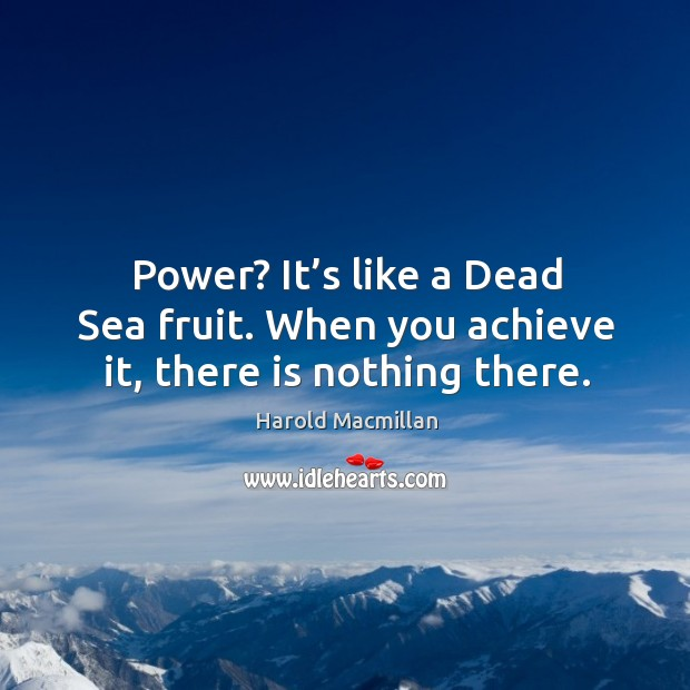 Power? it's like a dead sea fruit. When you achieve it, there is nothing there. Harold Macmillan Picture Quote