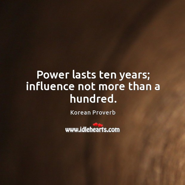 Power lasts ten years; influence not more than a hundred. Korean Proverbs Image
