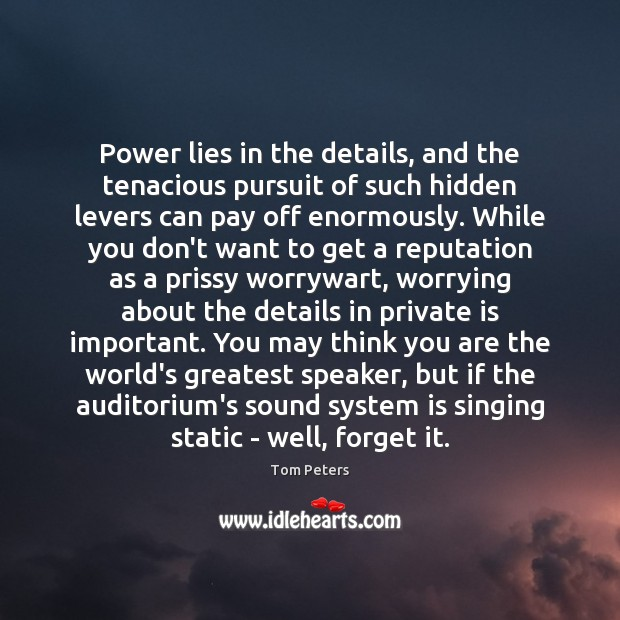 Power lies in the details, and the tenacious pursuit of such hidden Tom Peters Picture Quote