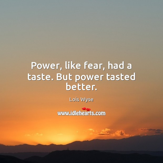 Image, Power, like fear, had a taste. But power tasted better.