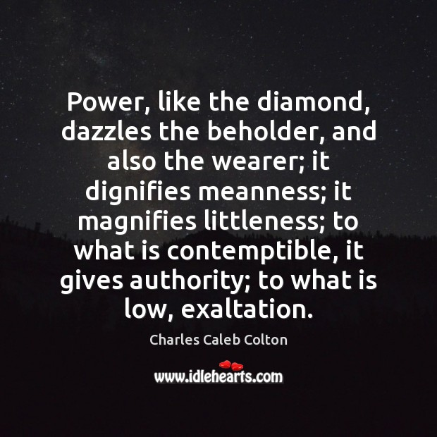 Power, like the diamond, dazzles the beholder, and also the wearer; it Charles Caleb Colton Picture Quote