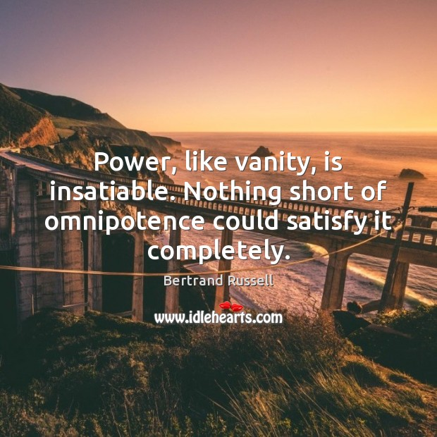 Power, like vanity, is insatiable. Nothing short of omnipotence could satisfy it Image