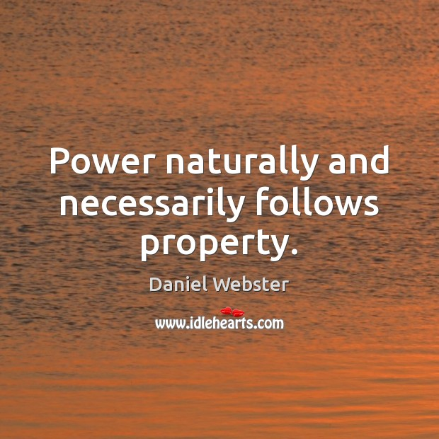 Power naturally and necessarily follows property. Daniel Webster Picture Quote