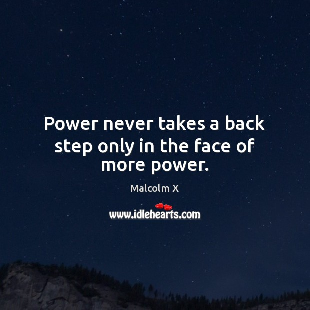 Power never takes a back step only in the face of more power. Malcolm X Picture Quote